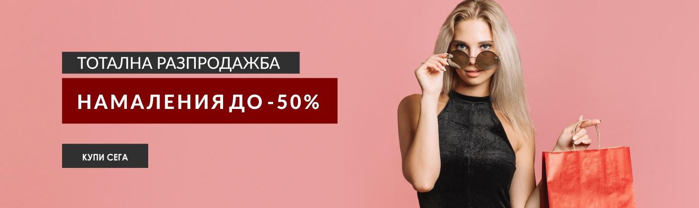 ТОТАЛНА РАЗПРОДАЖБА - НАМАЛЕНИЯ ДО -50%